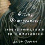 Excerpt: Eating Pomegranates: A memoir of mothers, daughters and the breast cancer gene